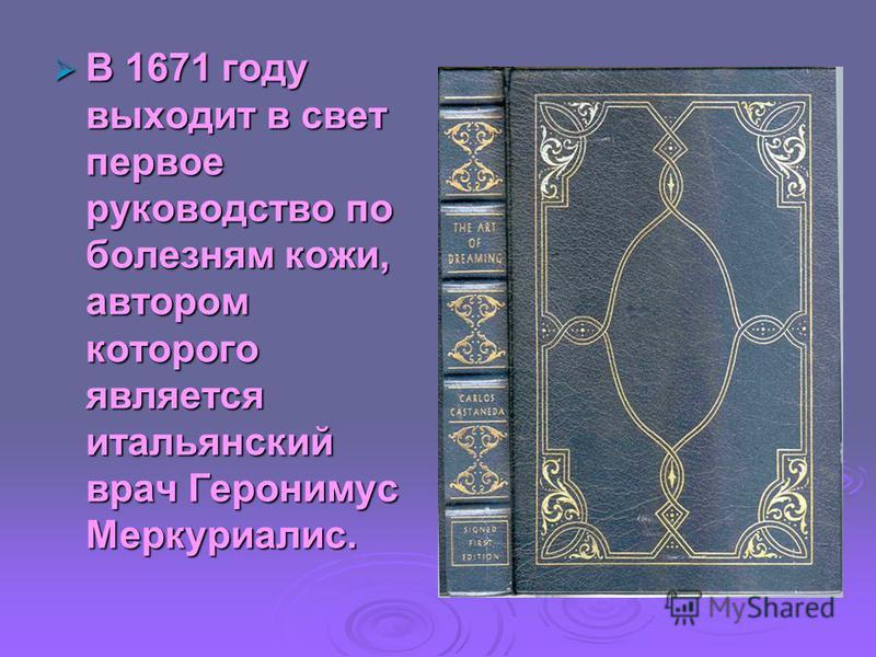 В 1671 году выходит в свет первое руководство по болезням кожи, автором которого является итальянский врач Геронимус Меркуриалис. В 1671 году выходит в свет первое руководство по болезням кожи, автором которого является итальянский врач Геронимус Мер