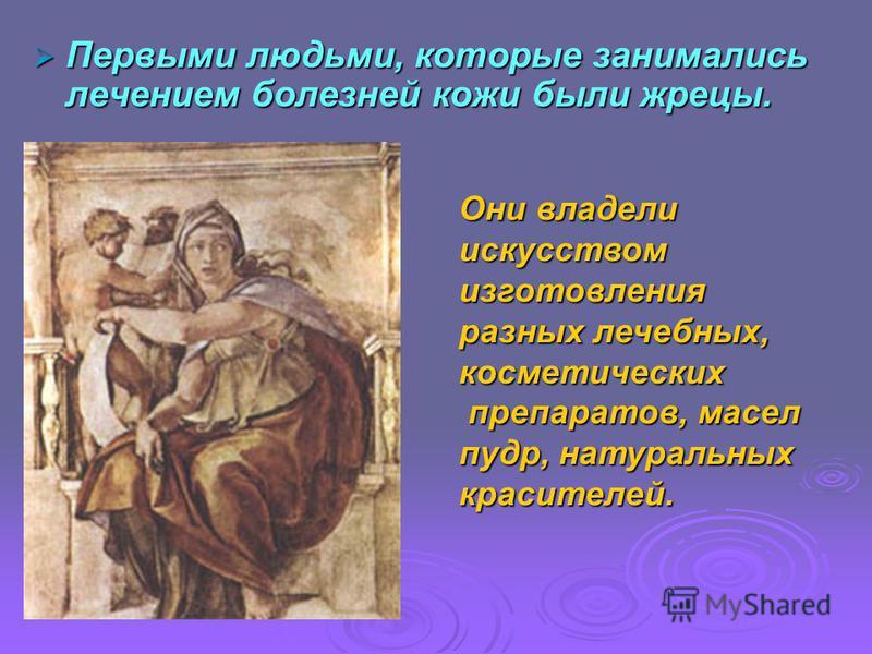 Первыми людьми, которые занимались лечением болезней кожи были жрецы. Первыми людьми, которые занимались лечением болезней кожи были жрецы. Они владели искусством изготовления разных лечебных, косметических препаратов, масел препаратов, масел пудр, н