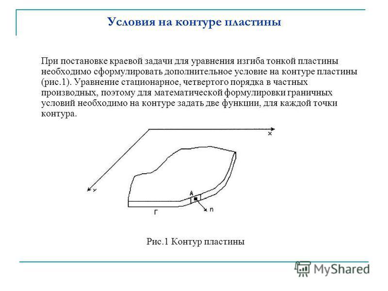 Условия на контуре пластины При постановке краевой задачи для уравнения изгиба тонкой пластины необходимо сформулировать дополнительное условие на контуре пластины (рис.1). Уравнение стационарное, четвертого порядка в частных производных, поэтому для