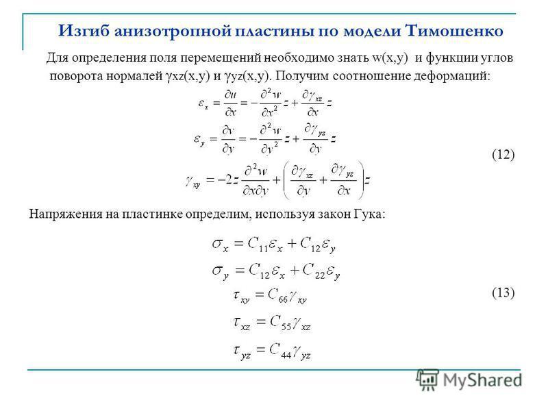 Изгиб анизотропной пластины по модели Тимошенко Для определения поля перемещений необходимо знать w(x,y) и функции углов поворота нормалей γ xz (x,y) и γ yz (х,у). Получим соотношение деформаций: (12) Напряжения на пластинке определим, используя зако