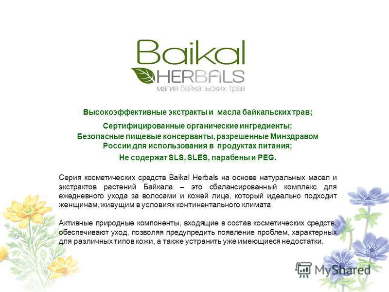 Высокоэффективные экстракты и масла байкальских трав; Сертифицированные органические ингредиенты; Безопасные пищевые консерванты, разрешенные Минздравом России для использования в продуктах питания; Не содержат SLS, SLES, парабены и PEG. Cерия космет