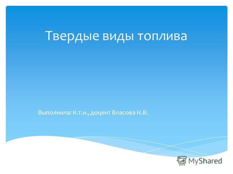 Твердые виды топлива Выполнила: К.т.н., доцент Власова Н.В.