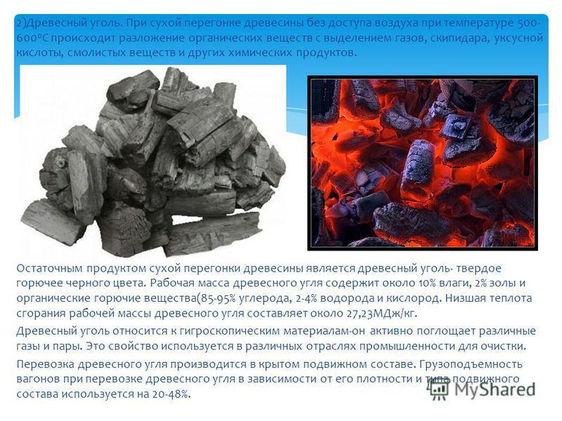 2)Древесный уголь. При сухой перегонке древесины без доступа воздуха при температуре 500- 600 0 С происходит разложение органических веществ с выделением газов, скипидара, уксусной кислоты, смолистых веществ и других химических продуктов. Остаточным