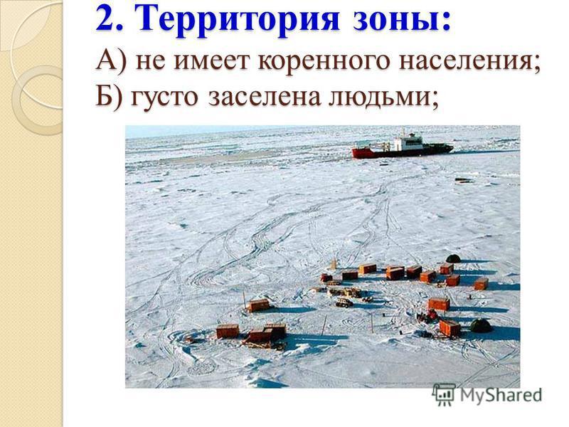 2. Территория зоны: А) не имеет коренного населения; Б) густо заселена людьми;
