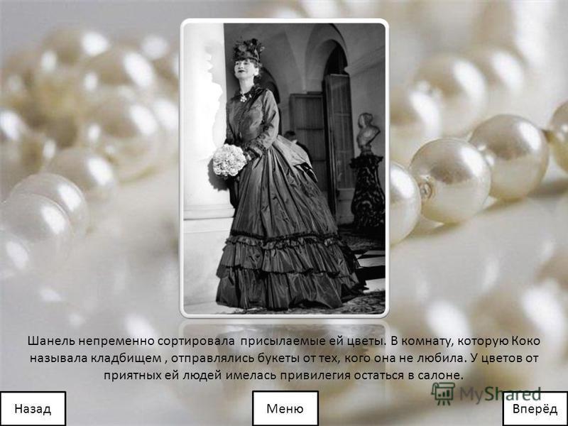 Шанель непременно сортировала присылаемые ей цветы. В комнату, которую Коко называла кладбищем, отправлялись букеты от тех, кого она не любила. У цветов от приятных ей людей имелась привилегия остаться в салоне. Меню Вперёд Назад