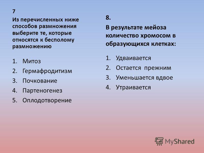 7 Из перечисленных ниже способов размножения выберите те, которые относятся к бесполому размножению 1. Митоз 2. Гермафродитизм 3. Почкование 4. Партеногенез 5. Оплодотворение 8. В результате мейоза количество хромосом в образующихся клетках: 1. Удваи