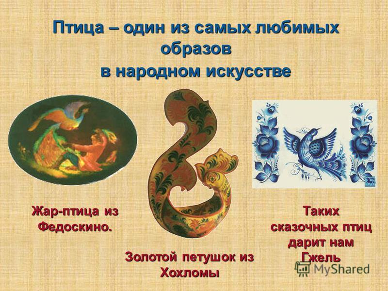 Жар-птица из Федоскино. Таких сказочных птиц дарит нам Гжель Золотой петушок из Хохломы Птица – один из самых любимых образов в народном искусстве