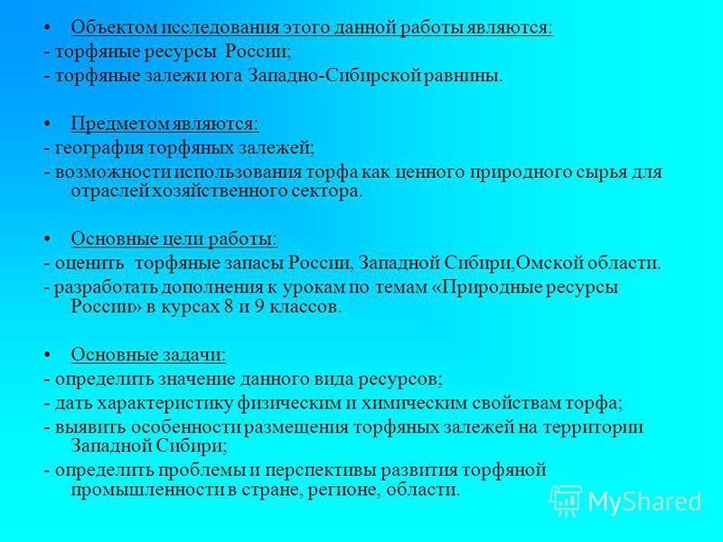 Объектом исследования этого данной работы являются: - торфяные ресурсы России; - торфяные залежи юга Западно-Сибирской равнины. Предметом являются: - география торфяных залежей; - возможности использования торфа как ценного природного сырья для отрас