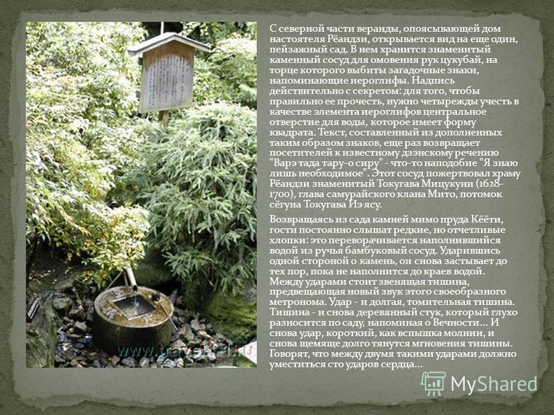С северной части веранды, опоясывающей дом настоятеля Рёандзи, открывается вид на еще один, пейзажный сад. В нем хранится знаменитый каменный сосуд для омовения рук цукубай, на торце которого выбиты загадочные знаки, напоминающие иероглифы. Надпись д