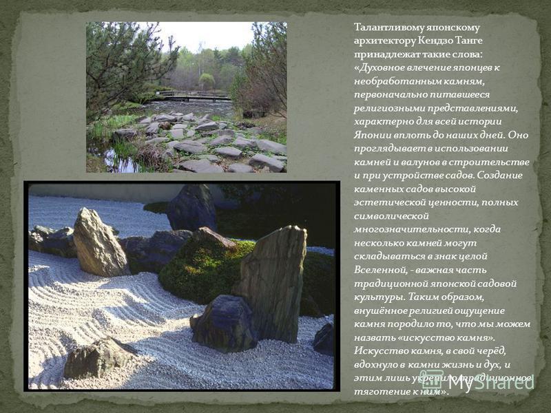 Талантливому японскому архитектору Кендзо Танге принадлежат такие слова: «Духовное влечение японцев к необработанным камням, первоначально питавшееся религиозными представлениями, характерно для всей истории Японии вплоть до наших дней. Оно проглядыв
