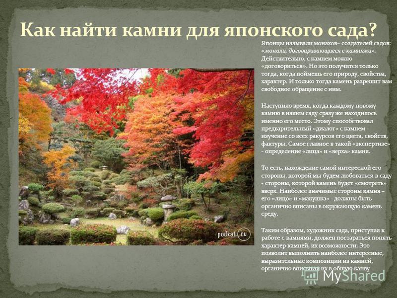 Японцы называли монахов– создателей садов: «монахи, договаривающиеся с камнями». Действительно, с камнем можно «договориться». Но это получится только тогда, когда поймешь его природу, свойства, характер. И только тогда камень разрешит вам свободное