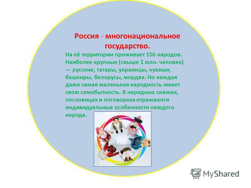 Россия - многонациональное государство. На её территории проживает 156 народов. Наиболее крупные (свыше 1 млн. человек) русские, татары, украинцы, чуваши, башкиры, белорусы, мордва. Но каждая даже самая маленькая народность имеет свою самобытность. В