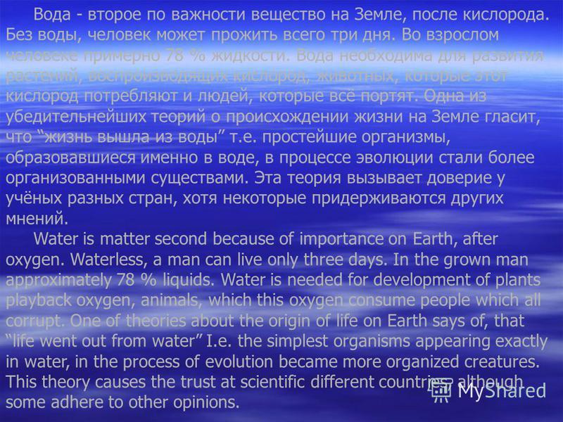 Вода - второе по важности вещество на Земле, после кислорода. Без воды, человек может прожить всего три дня. Во взрослом человеке примерно 78 % жидкости. Вода необходима для развития растений, воспроизводящих кислород, животных, которые этот кислород