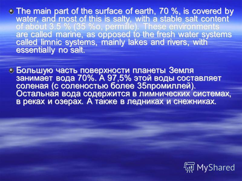 The main part of the surface of earth, 70 %, is covered by water, and most of this is salty, with a stable salt content of about 3.5 % (35 %o, permille). These environments are called marine, as opposed to the fresh water systems called limnic system