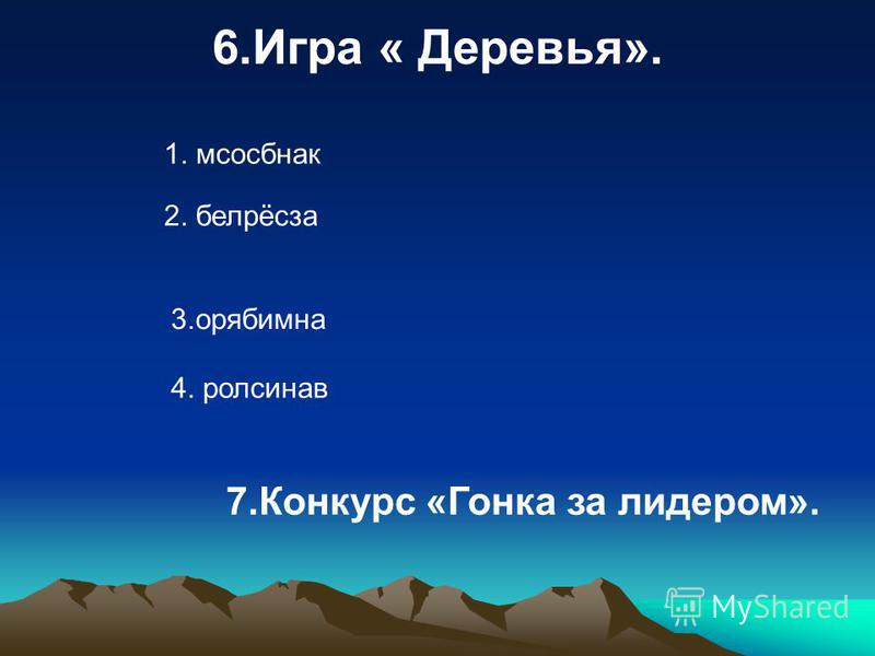 6. Игра « Деревья». 1. мсосбнак 2. белрёсза 3. орябимна 4. ролсинав 7. Конкурс «Гонка за лидером».