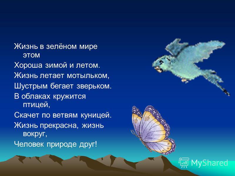 Жизнь в зелёном мире этом Хороша зимой и летом. Жизнь летает мотыльком, Шустрым бегает зверьком. В облаках кружится птицей, Скачет по ветвям куницей. Жизнь прекрасна, жизнь вокруг, Человек природе друг!