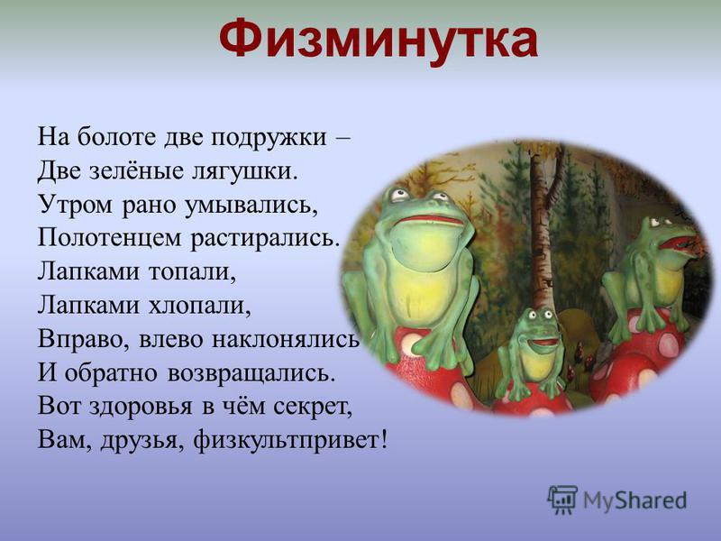 Физминутка На болоте две подружки – Две зелёные лягушки. Утром рано умывались, Полотенцем растирались. Лапками топали, Лапками хлопали, Вправо, влево наклонялись И обратно возвращались. Вот здоровья в чём секрет, Вам, друзья, физкульт-привет!