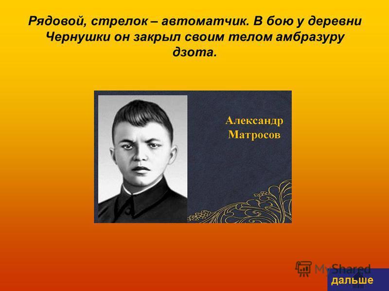 Рядовой, стрелок – автоматчик. В бою у деревни Чернушки он закрыл своим телом амбразуру дзота. дальше