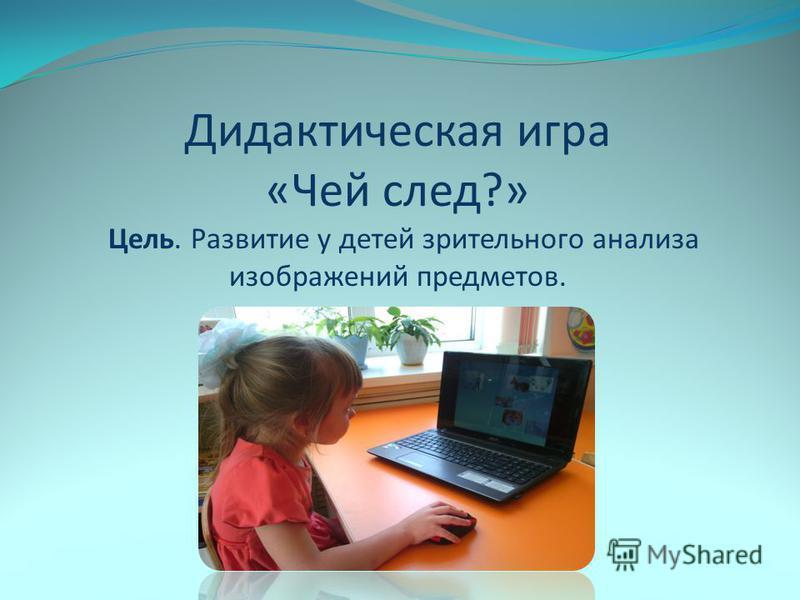 Дидактическая игра «Чей след?» Цель. Развитие у детей зрительного анализа изображений предметов.