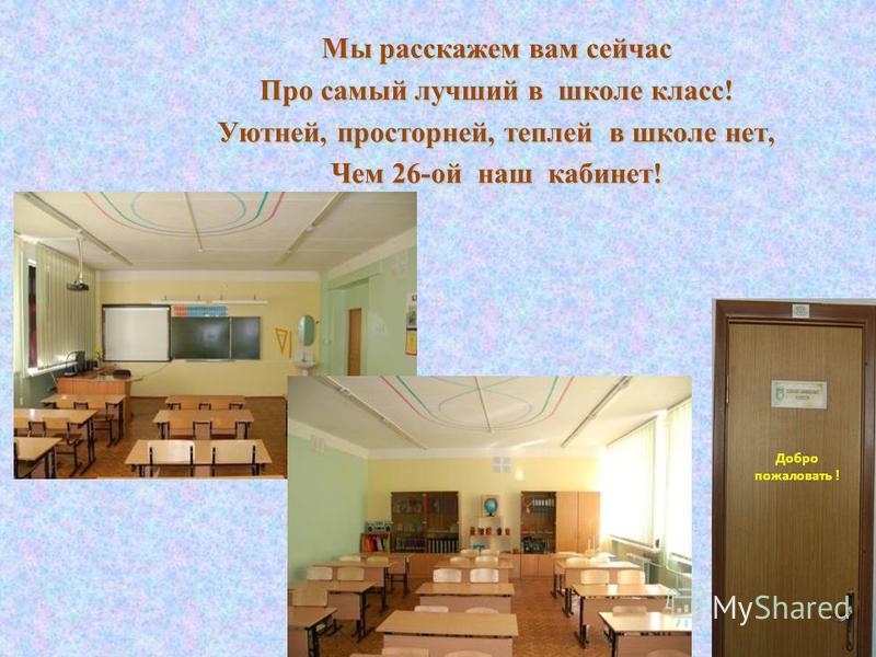 Мы расскажем вам сейчас Про самый лучший в школе класс! Уютней, просторней, теплей в школе нет, Чем 26-ой наш кабинет! Добро пожаловать !
