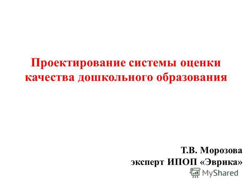 Проектирование системы оценки качества дошкольного образования Т.В. Морозова эксперт ИПОП «Эврика»
