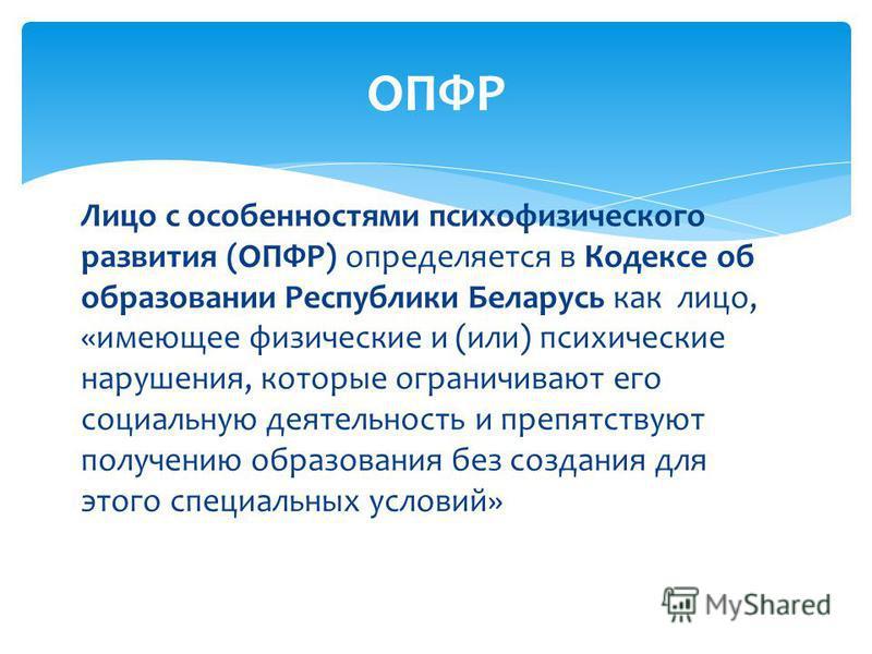 Лицо с особенностями психофизического развития (ОПФР) определяется в Кодексе об образовании Республики Беларусь как лицо, «имеющее физические и (или) психические нарушения, которые ограничивают его социальную деятельность и препятствуют получению обр