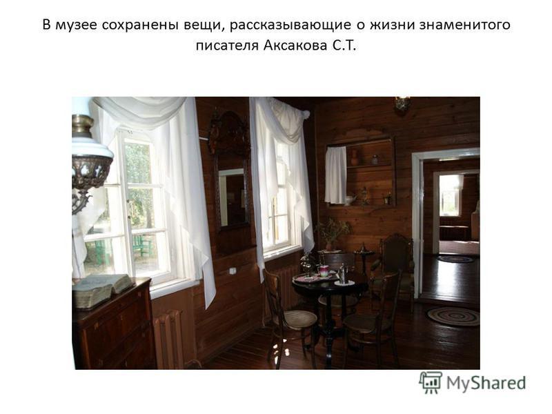 В музее сохранены вещи, рассказывающие о жизни знаменитого писателя Аксакова С.Т.