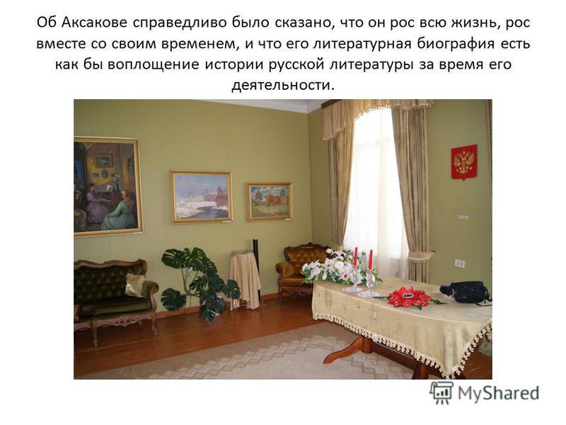 Об Аксакове справедливо было сказано, что он рос всю жизнь, рос вместе со своим временем, и что его литературная биография есть как бы воплощение истории русской литературы за время его деятельности.