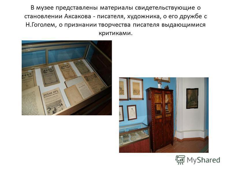 В музее представлены материалы свидетельствующие о становлении Аксакова - писателя, художника, о его дружбе с Н.Гоголем, о признании творчества писателя выдающимися критиками.
