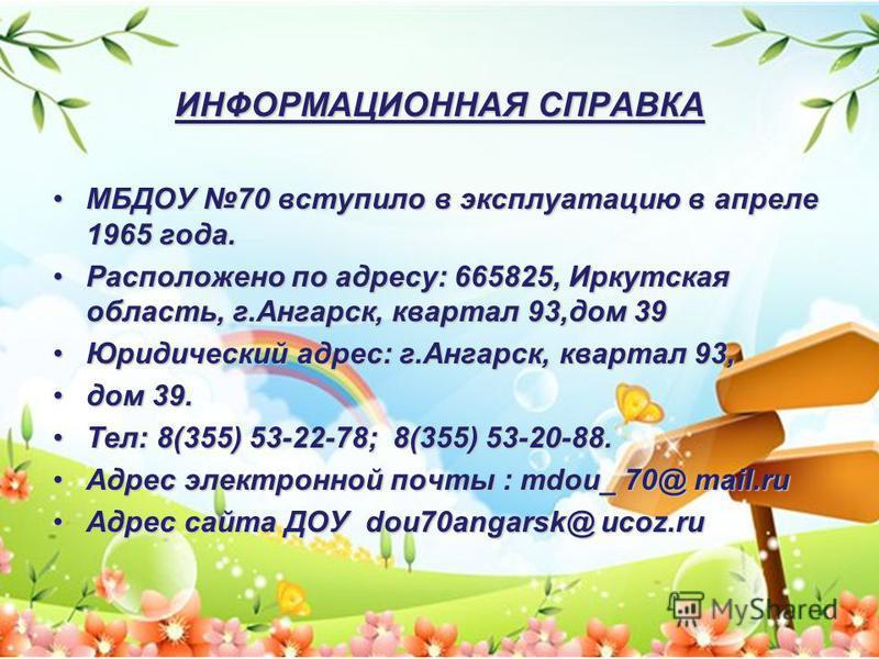 ИНФОРМАЦИОННАЯ СПРАВКА МБДОУ 70 вступило в эксплуатацию в апреле 1965 года.МБДОУ 70 вступило в эксплуатацию в апреле 1965 года. Расположено по адресу: 665825, Иркутская область, г.Ангарск, квартал 93,дом 39Расположено по адресу: 665825, Иркутская обл