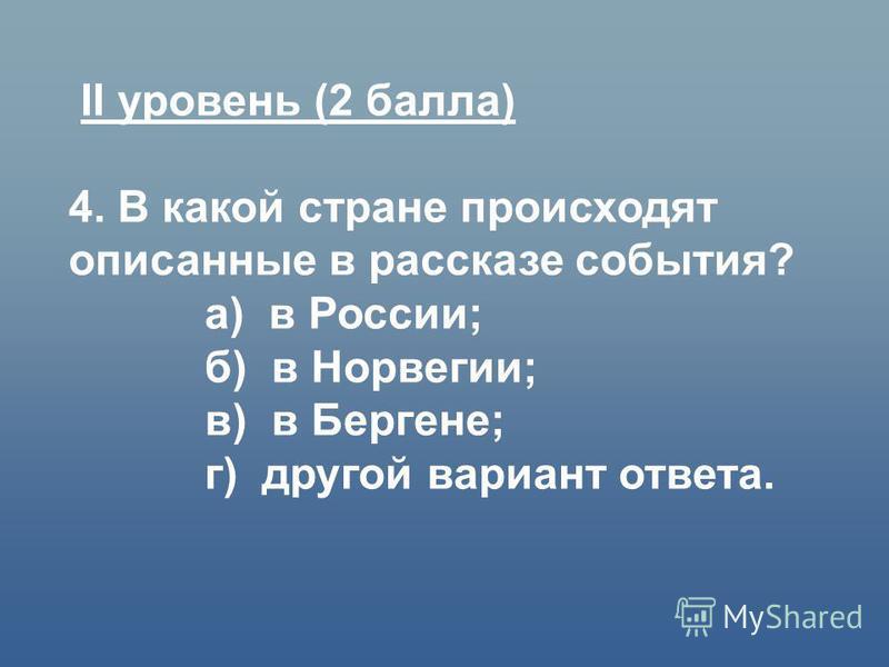 II уровень (2 балла) 4. В какой стране происходят описанные в рассказе события? а) в России; б) в Норвегии; в) в Бергене; г) другой вариант ответа.