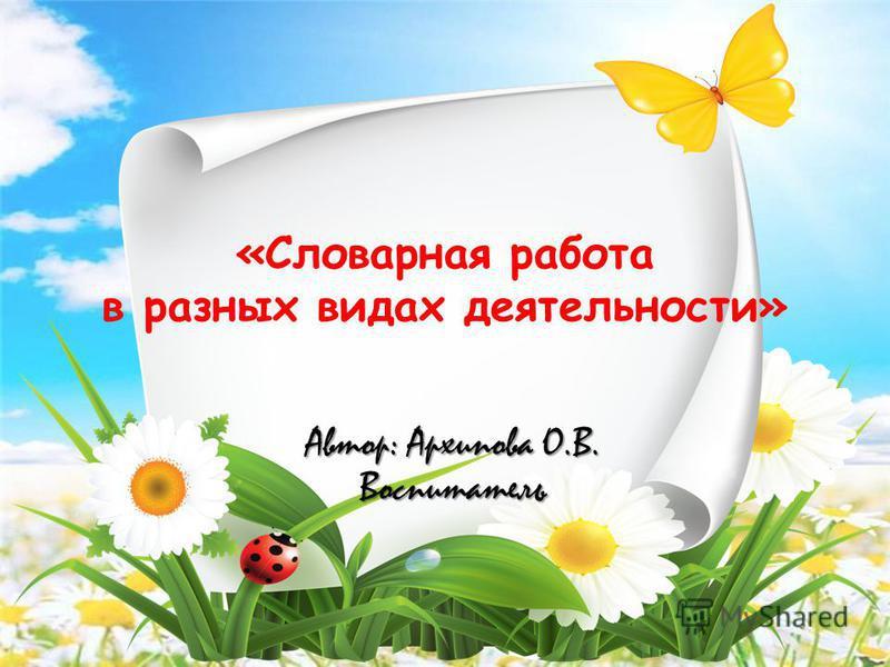 «Словарная работа в разных видах деятельности» Автор: Архипова О.В. Воспитатель