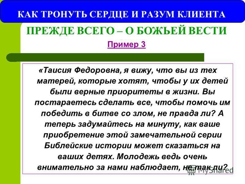 КАК ТРОНУТЬ СЕРДЦЕ И РАЗУМ КЛИЕНТА «Таисия Федоровна, я вижу, что вы из тех матерей, которые хотят, чтобы у их детей были верные приоритеты в жизни. Вы постараетесь сделать все, чтобы помочь им победить в битве со злом, не правда ли? А теперь задумай