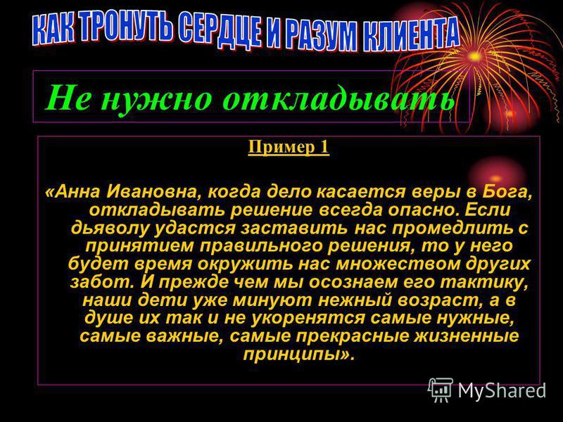 Пример 1 «Анна Ивановна, когда дело касается веры в Бога, откладывать решение всегда опасно. Если дьяволу удастся заставить нас промедлить с принятием правильного решения, то у него будет время окружить нас множеством других забот. И прежде чем мы ос