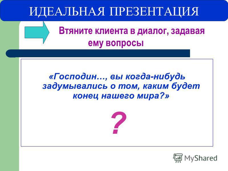 ИДЕАЛЬНАЯ ПРЕЗЕНТАЦИЯ Втяните клиента в диалог, задавая ему вопросы «Господин…, вы когда-нибудь задумывались о том, каким будет конец нашего мира?» ?