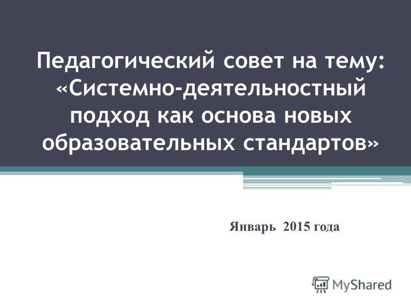 Педагогический совет на тему: «Системно-деятельностный подход как основа новых образовательных стандартов» Январь 2015 года