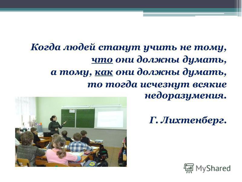 Когда людей станут учить не тому, что они должны думать, а тому, как они должны думать, то тогда исчезнут всякие недоразумения. Г. Лихтенберг.