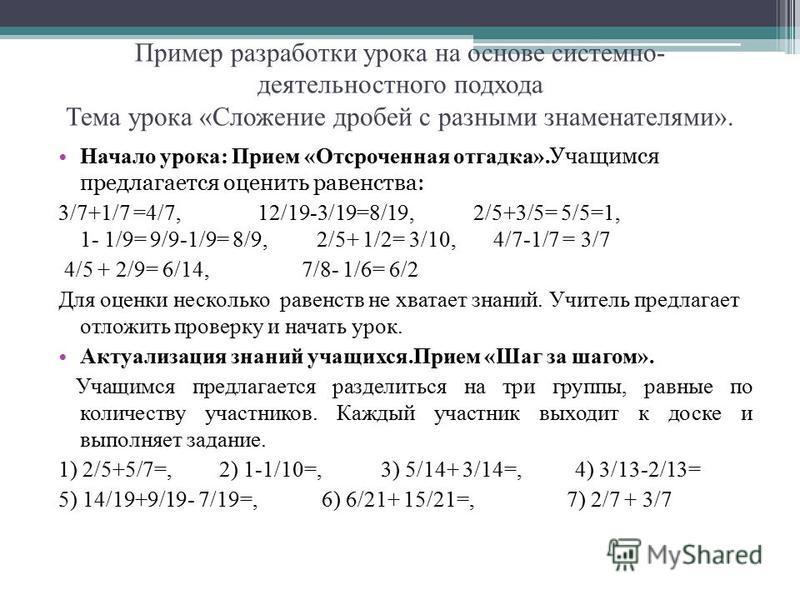 Пример разработки урока на основе системно- деятельностного подхода Тема урока «Сложение дробей с разными знаменателями». Начало урока: Прием «Отсроченная отгадка». Учащимся предлагается оценить равенства: 3/7+1/7 =4/7, 12/19-3/19=8/19, 2/5+3/5= 5/5=