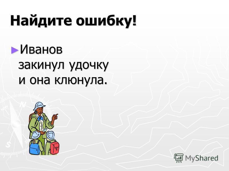 Найдите ошибку! Иванов закинул удочку и она клюнула. Иванов закинул удочку и она клюнула.