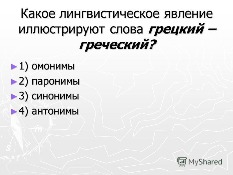 Какое лингвистическое явление иллюстрируют слова грецкий – греческий? 1) омонимы 1) омонимы 2) паронимы 2) паронимы 3) синонимы 3) синонимы 4) антонимы 4) антонимы