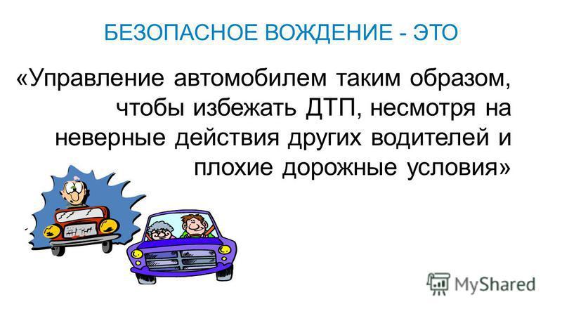 «Управление автомобилем таким образом, чтобы избежать ДТП, несмотря на неверные действия других водителей и плохие дорожные условия» БЕЗОПАСНОЕ ВОЖДЕНИЕ - ЭТО