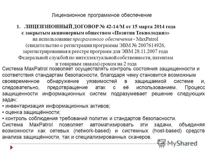 Лицензионное программное обеспечение 1. ЛИЦЕНЗИОННЫЙ ДОГОВОР 42-14/M от 15 марта 2014 года с закрытым акционерным обществом «Позитив Текнолоджиз» на использование программного обеспечения - MaxPatrol (свидетельство о регистрации программы ЭВМ 2007614