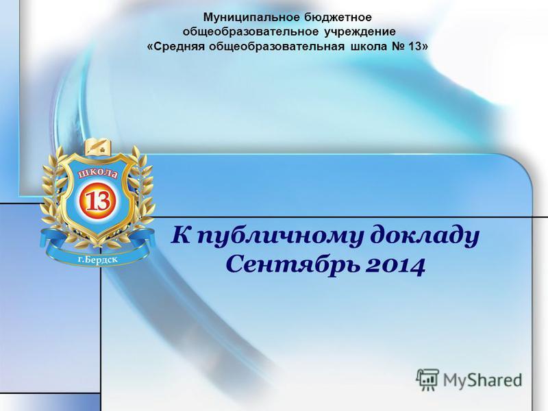 К публичному докладу Сентябрь 2014 Муниципальное бюджетное общеобразовательное учреждение «Средняя общеобразовательная школа 13»