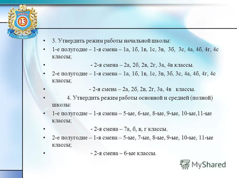 3. Утвердить режим работы начальной школы: 1-е полугодие – 1-я смена – 1 а, 1 б, 1 в, 1 с, 3 в, 3 б, 3 с, 4 а, 4 б, 4 г, 4 с классы; - 2-я смена – 2 а, 2 б, 2 в, 2 г, 3 а, 4 в классы. 2-е полугодие – 1-я смена – 1 а, 1 б, 1 в, 1 с, 3 в, 3 б, 3 с, 4 а