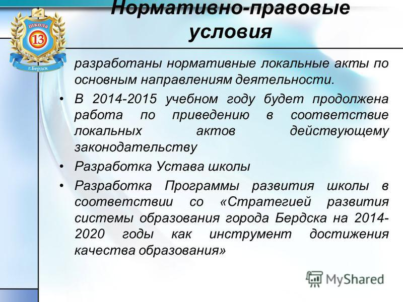 Нормативно-правовые условия разработаны нормативные локальные акты по основным направлениям деятельности. В 2014-2015 учебном году будет продолжена работа по приведению в соответствие локальюных актов действующему законодательству Разработка Устава ш