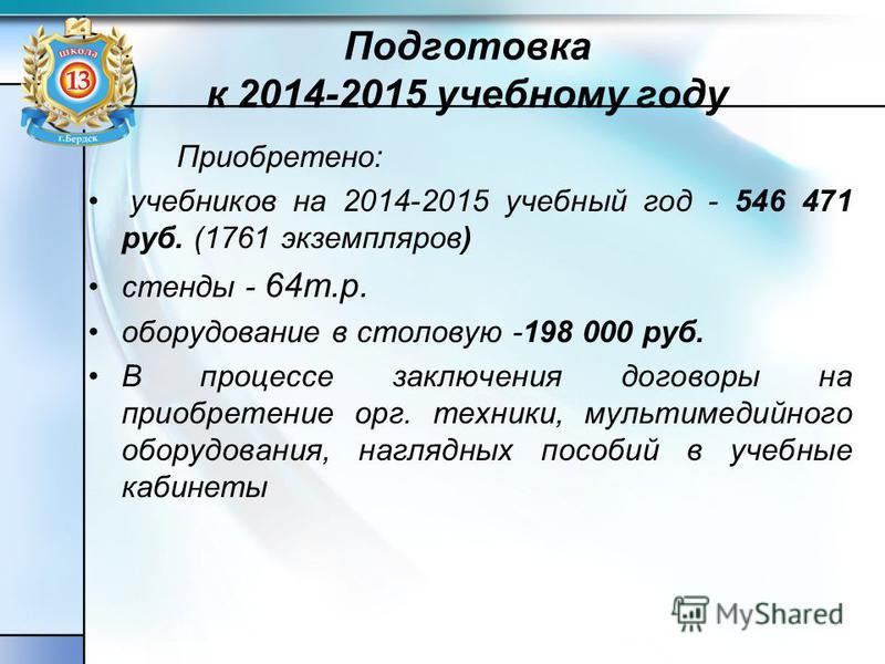 Подготовка к 2014-2015 учебному году Приобретено: учебников на 2014-2015 учебный год - 546 471 руб. (1761 экземпляров) стенды - 64 т.р. оборудование в столовую -198 000 руб. В процессе заключения договоры на приобретение орг. техники, мультимедийного