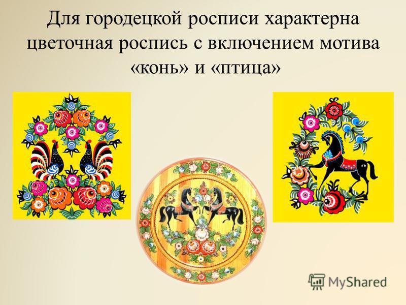 Для городецкой росписи характерна цветочная роспись с включением мотива «конь» и «птица»