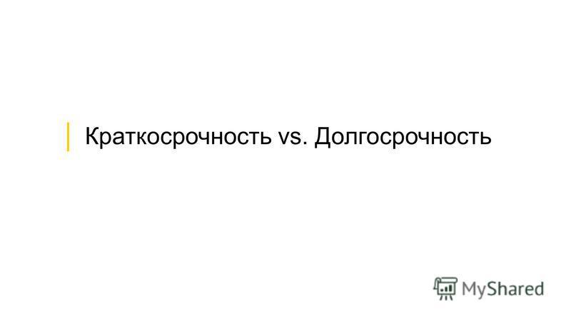 Краткосрочность vs. Долгосрочность