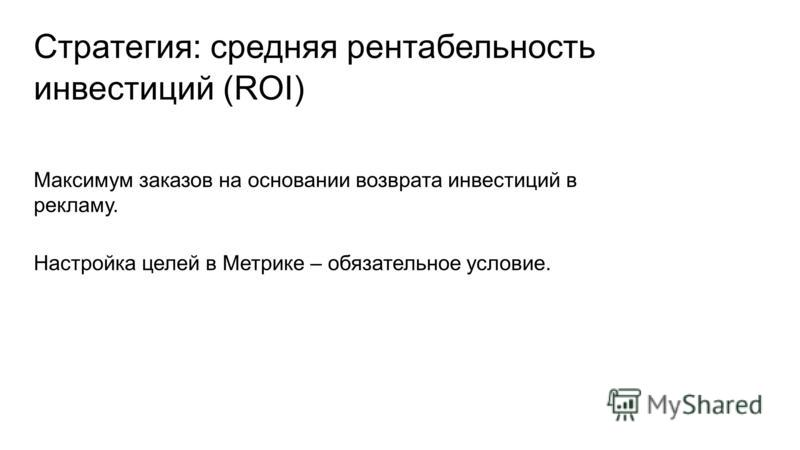 Стратегия: средняя рентабельность инвестиций (ROI) Максимум заказов на основании возврата инвестиций в рекламу. Настройка целей в Метрике – обязательное условие.
