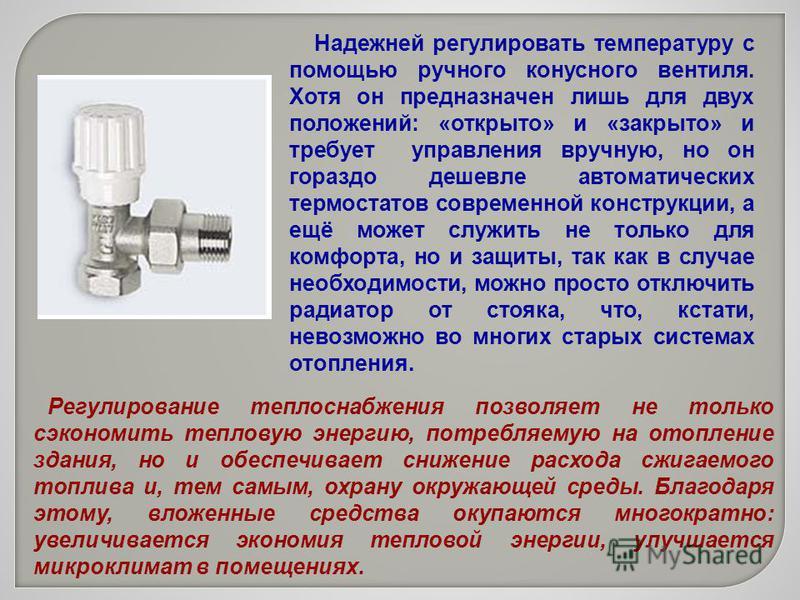 Надежней регулировать температуру с помощью ручного конусного вентиля. Хотя он предназначен лишь для двух положений: «открыто» и «закрыто» и требует управления вручную, но он гораздо дешевле автоматических термостатов современной конструкции, а ещё м